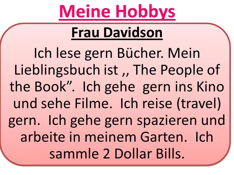 Meine Hobbys Frau Davidson Ich lese gern Bücher. Mein Lieblingsbuch ist,, The People of the Book. Ich gehe gern ins Kino und sehe Filme. Ich reise (tr