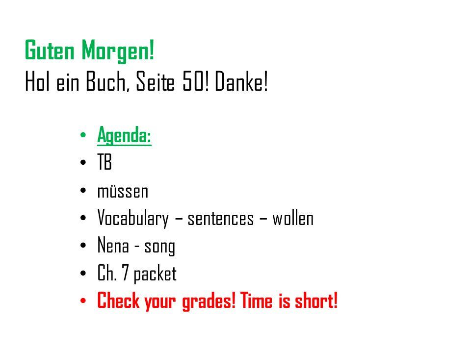 Guten Morgen! Hol ein Buch, Seite 50! Danke! Agenda: TB müssen Vocabulary – sentences – wollen Nena - song Ch. 7 packet Check your grades! Time is sho
