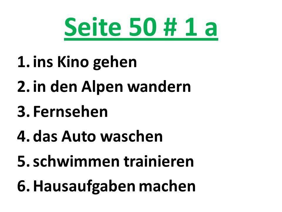 Seite 50 # 1 a 1.ins Kino gehen 2.in den Alpen wandern 3.Fernsehen 4.das Auto waschen 5.schwimmen trainieren 6.Hausaufgaben machen