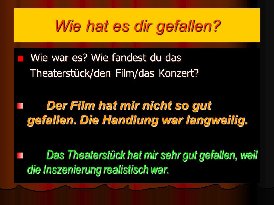 Wie hat es dir gefallen.Wie war es. Wie fandest du das Theaterstück/den Film/das Konzert.