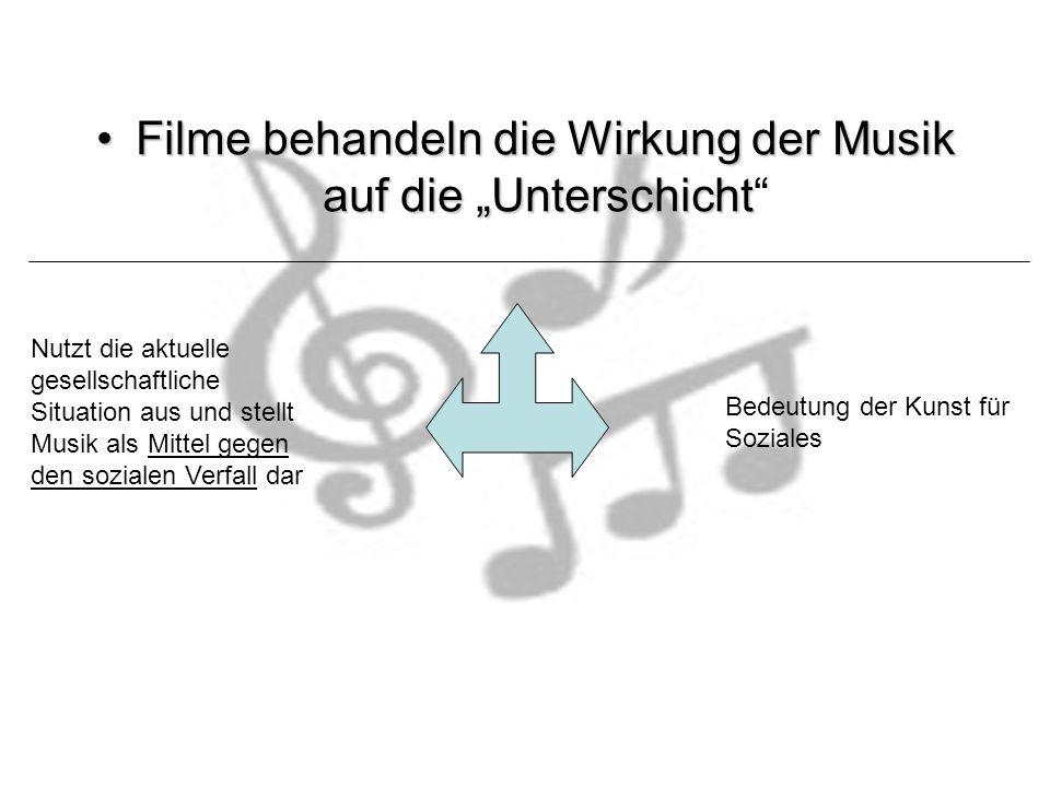 Filme behandeln die Wirkung der Musik auf die UnterschichtFilme behandeln die Wirkung der Musik auf die Unterschicht Nutzt die aktuelle gesellschaftliche Situation aus und stellt Musik als Mittel gegen den sozialen Verfall dar Bedeutung der Kunst für Soziales