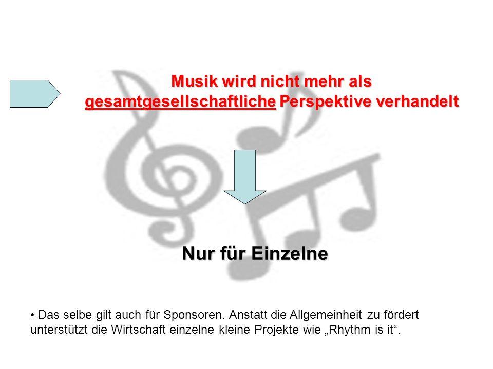 Musik wird nicht mehr als gesamtgesellschaftliche Perspektive verhandelt Musik wird nicht mehr als gesamtgesellschaftliche Perspektive verhandelt Nur für Einzelne Das selbe gilt auch für Sponsoren.
