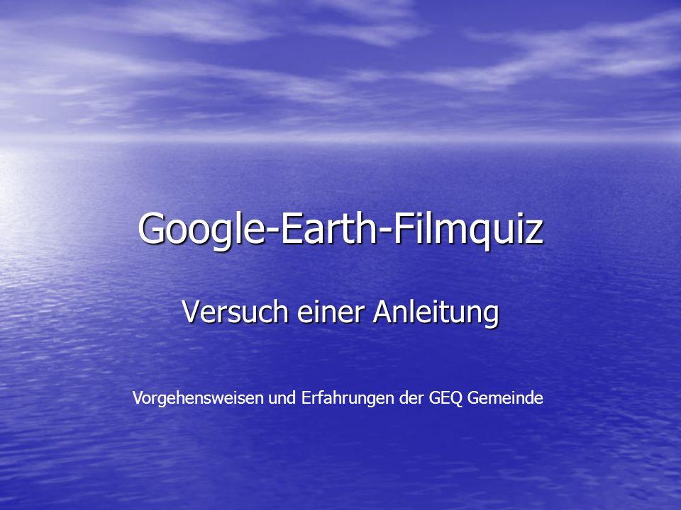 Google-Earth-Filmquiz Versuch einer Anleitung Vorgehensweisen und Erfahrungen der GEQ Gemeinde