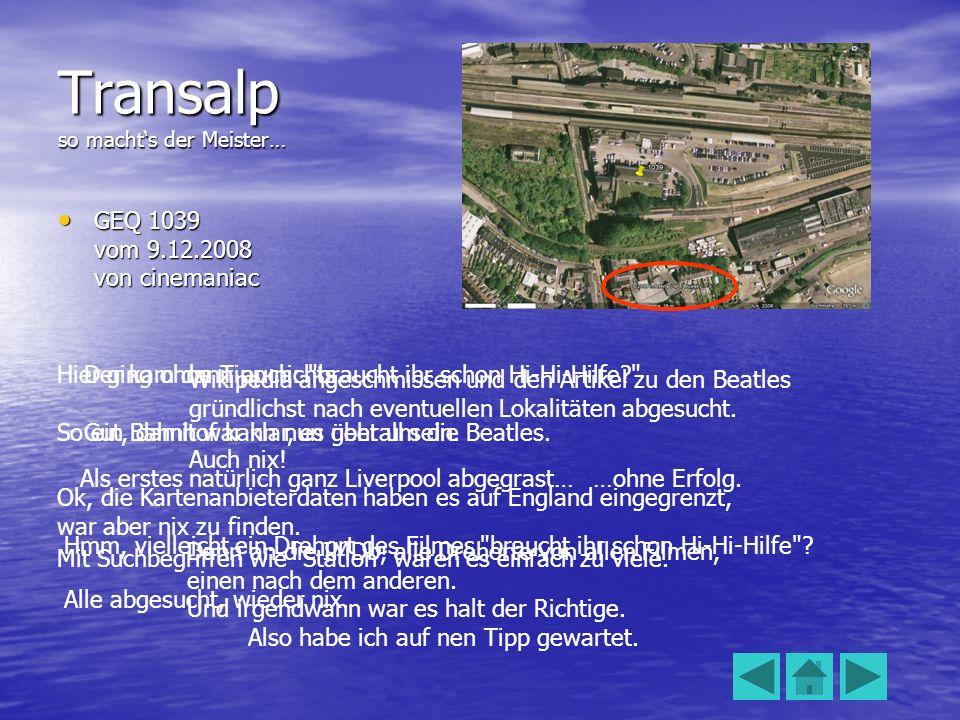 Transalp so machts der Meister… GEQ 1039 vom 9.12.2008 von cinemaniac GEQ 1039 vom 9.12.2008 von cinemaniac Hier ging ohne Tipp nichts. So ein Bahnhof