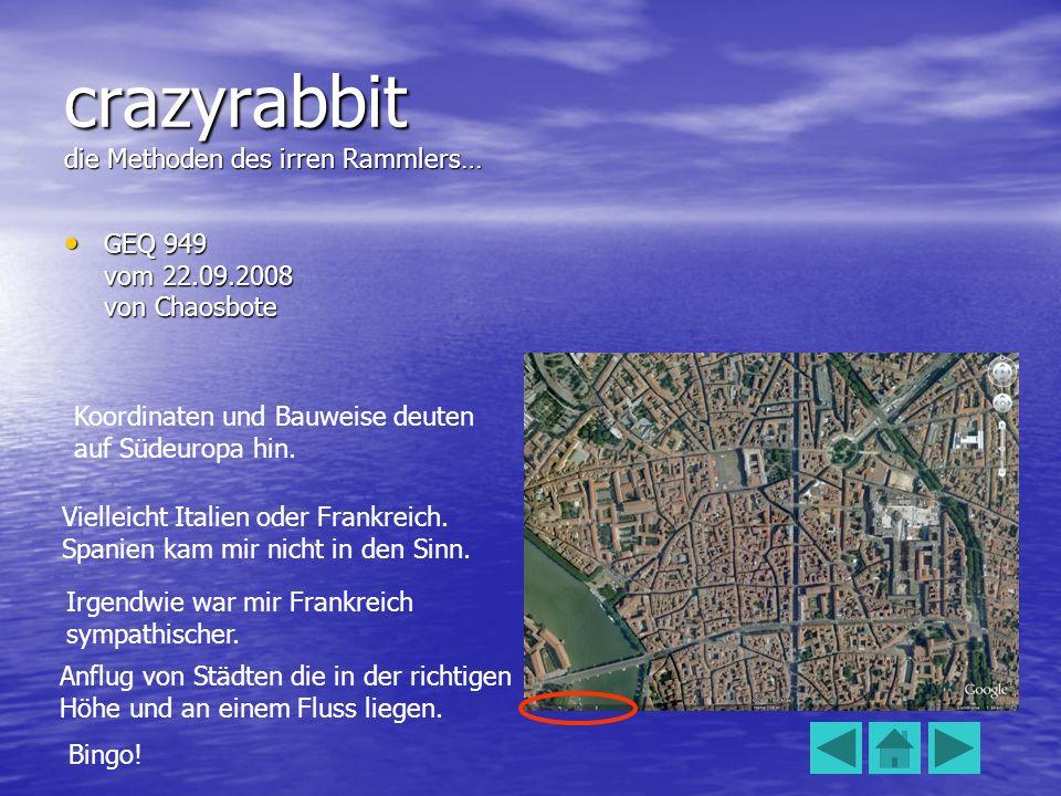 crazyrabbit die Methoden des irren Rammlers… GEQ 949 vom 22.09.2008 von Chaosbote GEQ 949 vom 22.09.2008 von Chaosbote Koordinaten und Bauweise deuten auf Südeuropa hin.