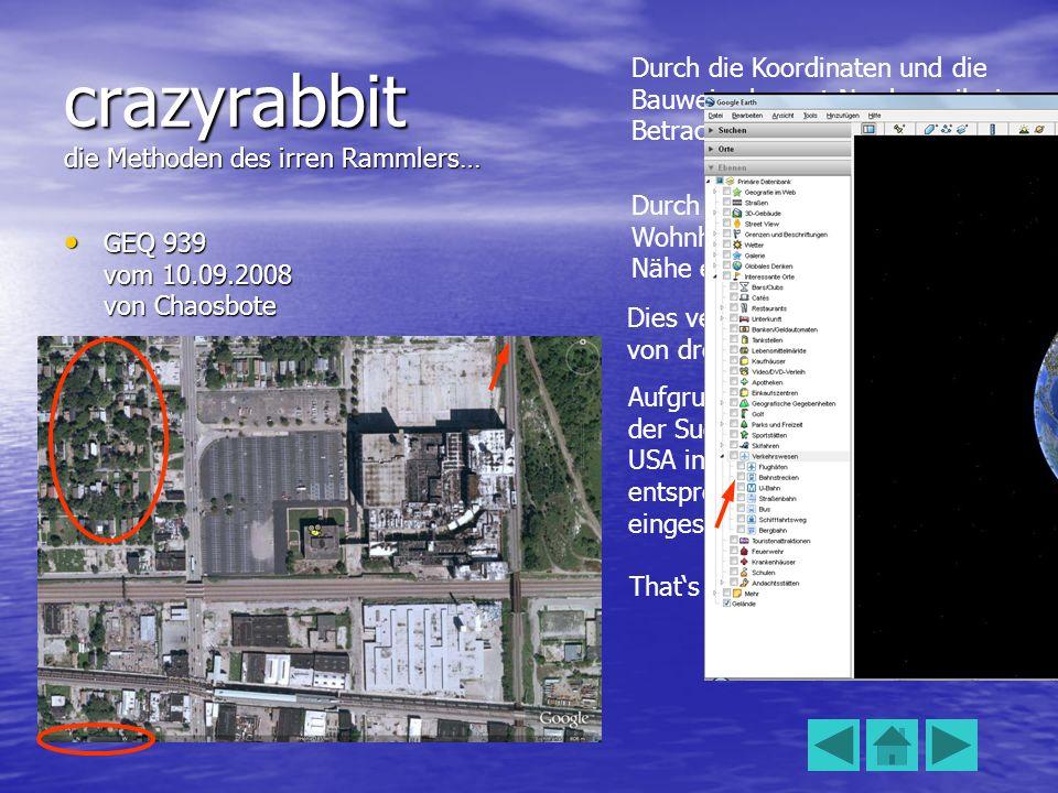 crazyrabbit die Methoden des irren Rammlers… GEQ 939 vom 10.09.2008 von Chaosbote GEQ 939 vom 10.09.2008 von Chaosbote Durch die Koordinaten und die Bauweise kommt Nordamerika in Betracht.