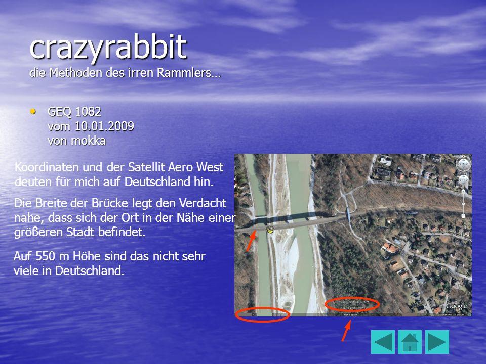 crazyrabbit die Methoden des irren Rammlers… GEQ 1082 vom 10.01.2009 von mokka GEQ 1082 vom 10.01.2009 von mokka Koordinaten und der Satellit Aero West deuten für mich auf Deutschland hin.