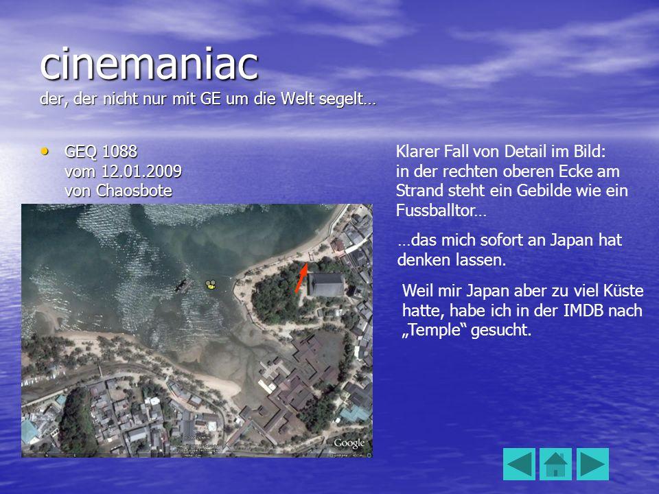 cinemaniac der, der nicht nur mit GE um die Welt segelt… GEQ 1088 vom 12.01.2009 von Chaosbote GEQ 1088 vom 12.01.2009 von Chaosbote Klarer Fall von Detail im Bild: in der rechten oberen Ecke am Strand steht ein Gebilde wie ein Fussballtor… …das mich sofort an Japan hat denken lassen.
