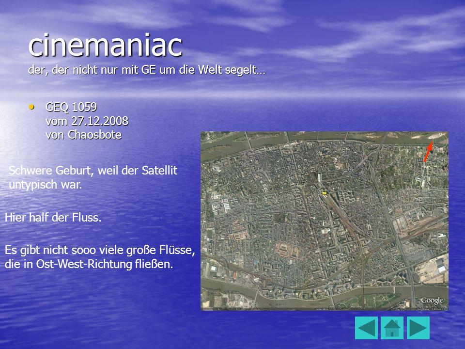 cinemaniac der, der nicht nur mit GE um die Welt segelt… GEQ 1059 vom 27.12.2008 von Chaosbote GEQ 1059 vom 27.12.2008 von Chaosbote Schwere Geburt, weil der Satellit untypisch war.