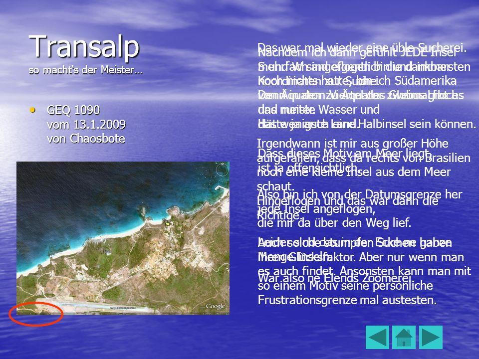 Transalp so machts der Meister… GEQ 1090 vom 13.1.2009 von Chaosbote GEQ 1090 vom 13.1.2009 von Chaosbote Das war mal wieder eine üble Sucherei.