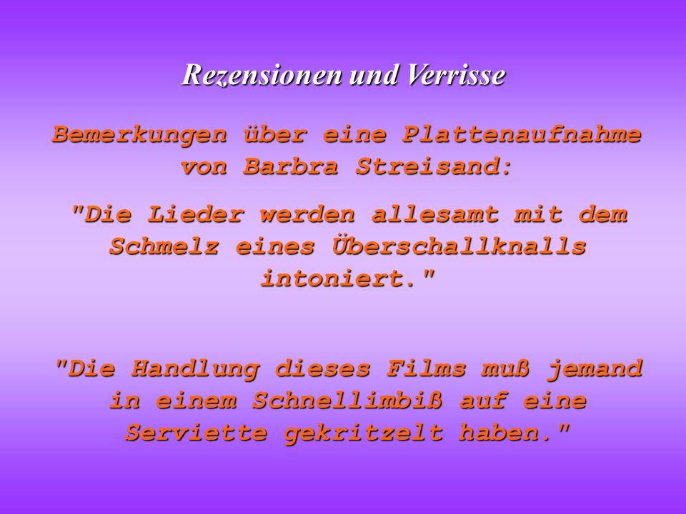 Rezensionen und Verrisse Bemerkungen über eine Plattenaufnahme von Barbra Streisand: Die Lieder werden allesamt mit dem Schmelz eines Überschallknalls intoniert. Die Handlung dieses Films muß jemand in einem Schnellimbiß auf eine Serviette gekritzelt haben.