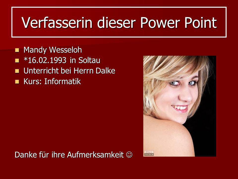 Verfasserin dieser Power Point Mandy Wesseloh Mandy Wesseloh *16.02.1993 in Soltau *16.02.1993 in Soltau Unterricht bei Herrn Dalke Unterricht bei Her