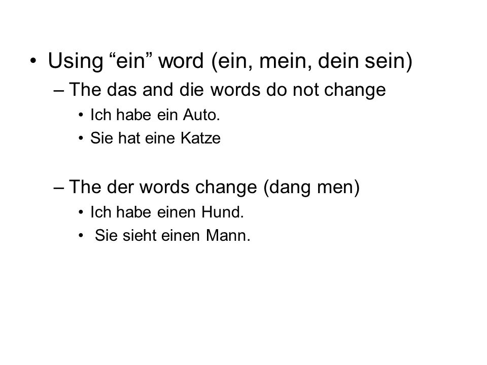 Using ein word (ein, mein, dein sein) –The das and die words do not change Ich habe ein Auto.