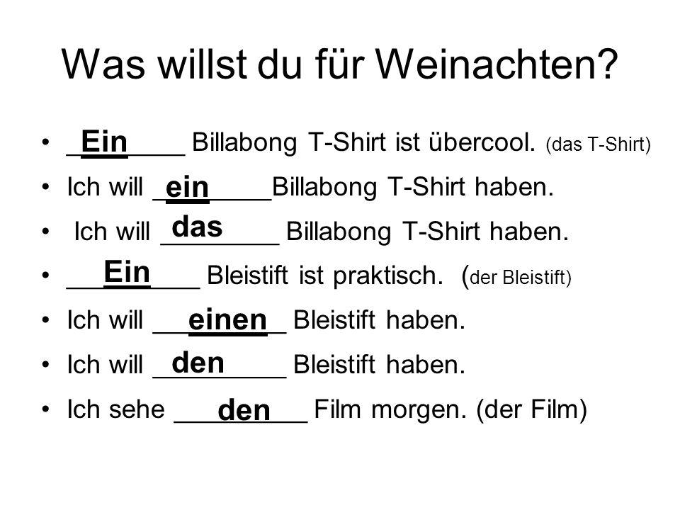 Was willst du für Weinachten? ________ Billabong T-Shirt ist übercool. (das T-Shirt) Ich will ________Billabong T-Shirt haben. _________ Bleistift ist