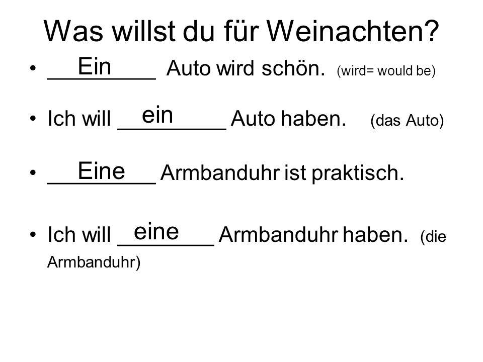 Was willst du für Weinachten? _________ Auto wird schön. (wird= would be) Ich will _________ Auto haben. (das Auto) _________ Armbanduhr ist praktisch