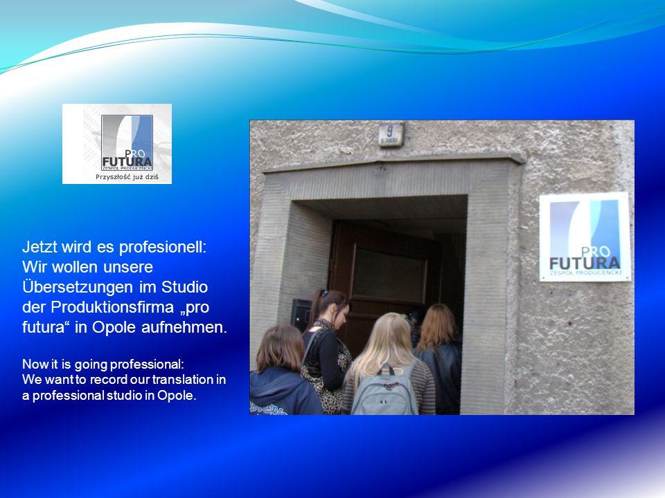 Jetzt wird es profesionell: Wir wollen unsere Übersetzungen im Studio der Produktionsfirma pro futura in Opole aufnehmen. Now it is going professional