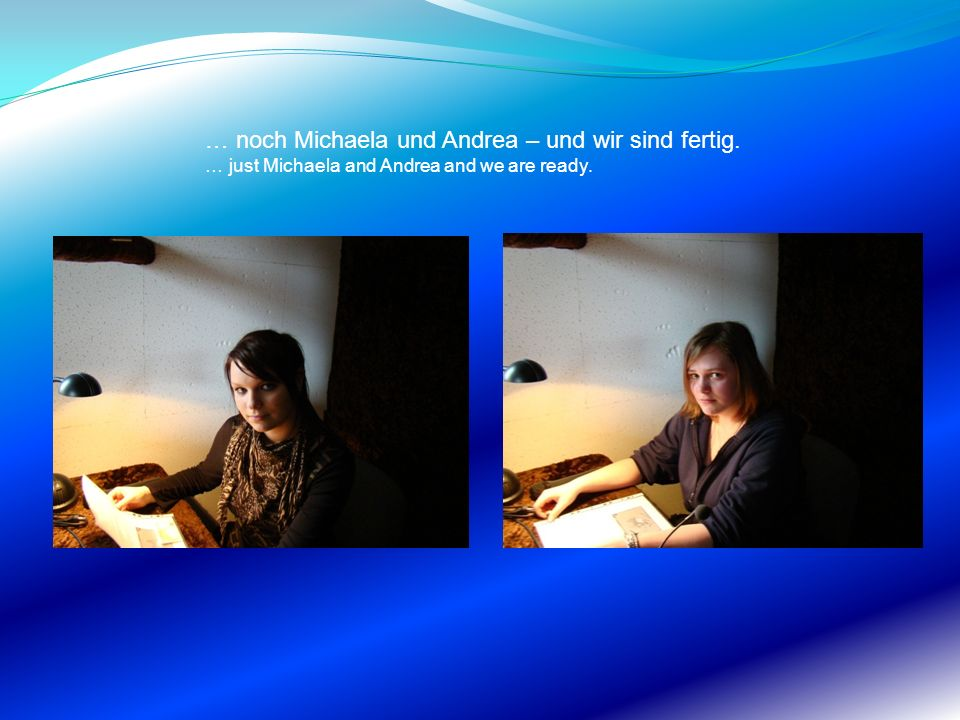 … noch Michaela und Andrea – und wir sind fertig. … just Michaela and Andrea and we are ready.