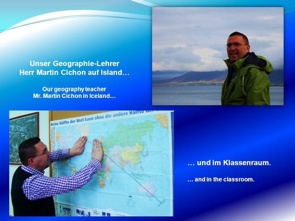 Unser Geographie-Lehrer Herr Martin Cichon auf Island… Our geography teacher Mr. Martin Cichon in Iceland… … und im Klassenraum. … and in the classroo