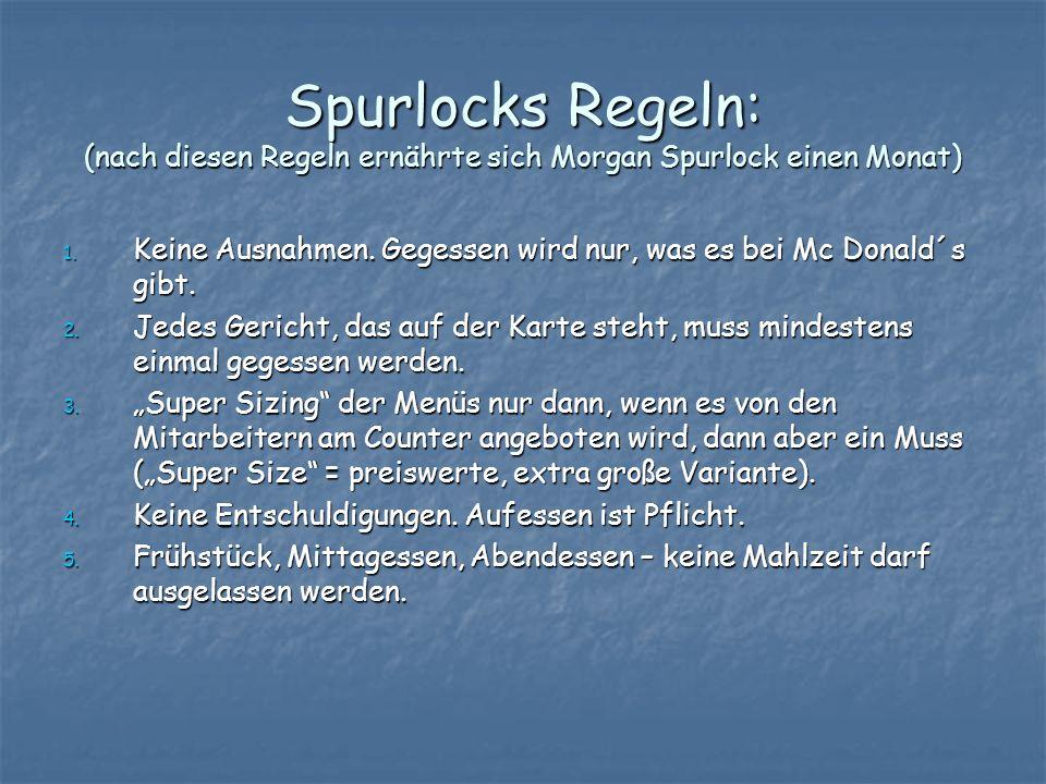 Spurlocks Regeln: (nach diesen Regeln ernährte sich Morgan Spurlock einen Monat) 1. Keine Ausnahmen. Gegessen wird nur, was es bei Mc Donald´s gibt. 2