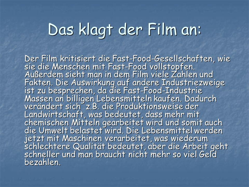 Das klagt der Film an: Der Film kritisiert die Fast-Food-Gesellschaften, wie sie die Menschen mit Fast-Food vollstopfen. Außerdem sieht man in dem Fil