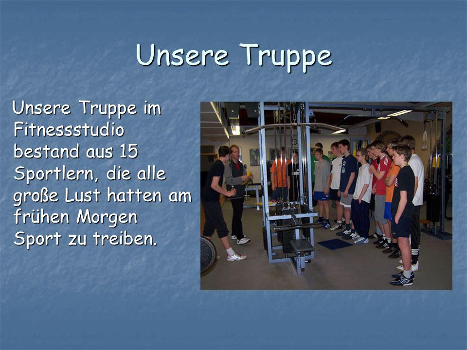 Unsere Truppe Unsere Truppe im Fitnessstudio bestand aus 15 Sportlern, die alle große Lust hatten am frühen Morgen Sport zu treiben. Unsere Truppe im