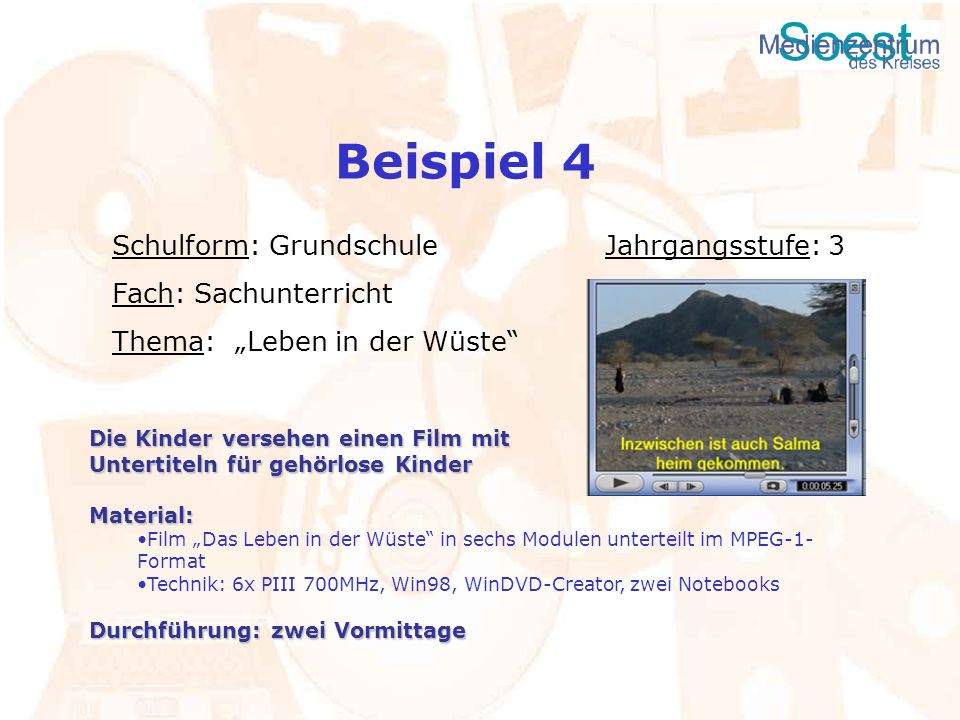 Beispiel 4 Schulform: Grundschule Jahrgangsstufe: 3 Fach: Sachunterricht Thema: Leben in der Wüste Die Kinder versehen einen Film mit Untertiteln für
