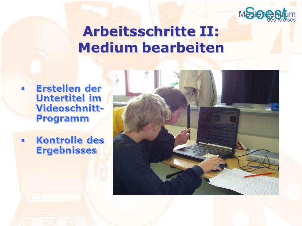 Arbeitsschritte II: Medium bearbeiten Erstellen der Untertitel im Videoschnitt- Programm Erstellen der Untertitel im Videoschnitt- Programm Kontrolle
