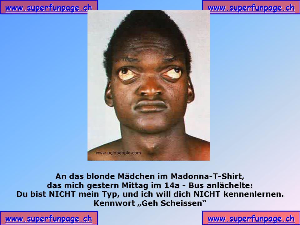 www.superfunpage.ch An das blonde Mädchen im Madonna-T-Shirt, das mich gestern Mittag im 14a - Bus anlächelte: Du bist NICHT mein Typ, und ich will dich NICHT kennenlernen.