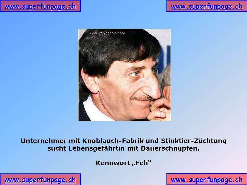 www.superfunpage.ch Unternehmer mit Knoblauch-Fabrik und Stinktier-Züchtung sucht Lebensgefährtin mit Dauerschnupfen. Kennwort Feh