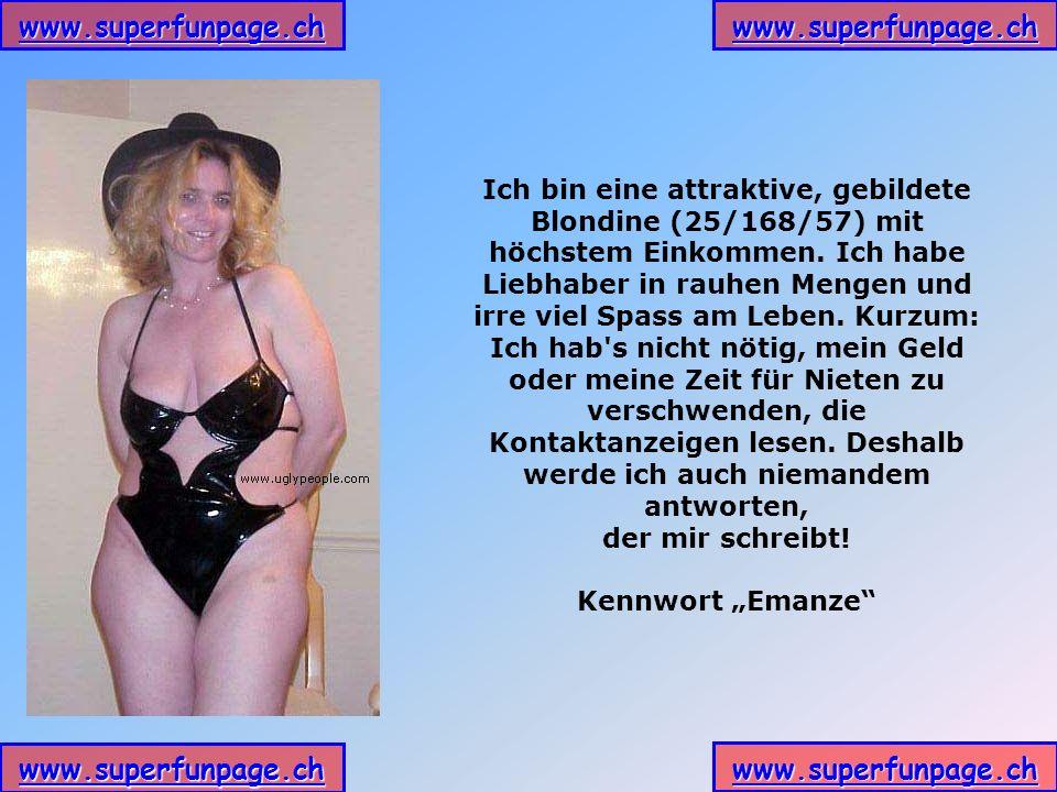 www.superfunpage.ch Ich bin eine attraktive, gebildete Blondine (25/168/57) mit höchstem Einkommen. Ich habe Liebhaber in rauhen Mengen und irre viel