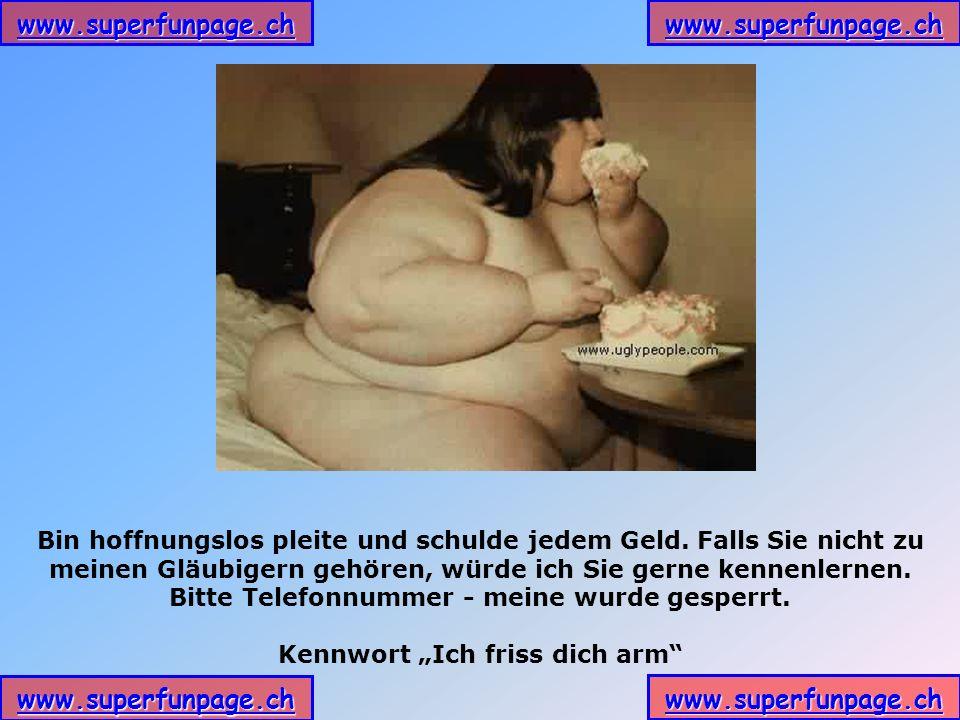 www.superfunpage.ch Bin hoffnungslos pleite und schulde jedem Geld. Falls Sie nicht zu meinen Gläubigern gehören, würde ich Sie gerne kennenlernen. Bi