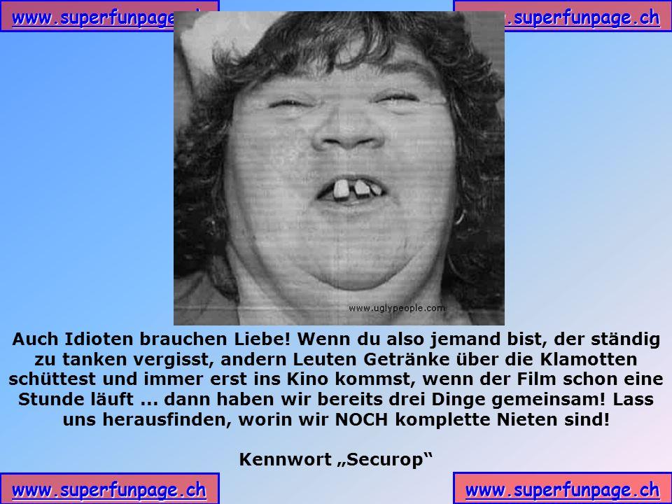 www.superfunpage.ch Auch Idioten brauchen Liebe! Wenn du also jemand bist, der ständig zu tanken vergisst, andern Leuten Getränke über die Klamotten s