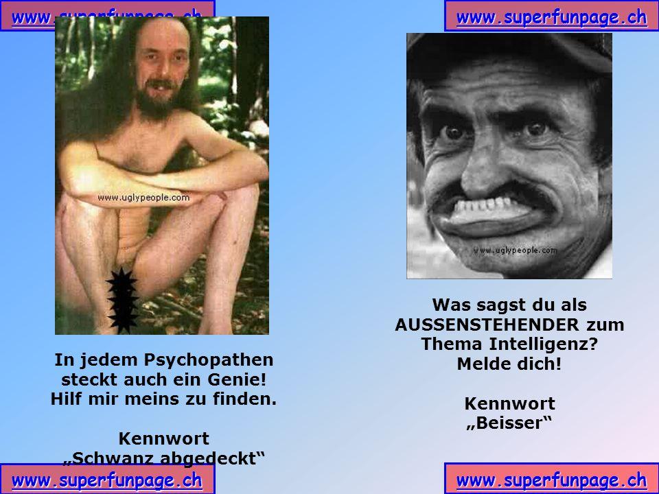 www.superfunpage.ch In jedem Psychopathen steckt auch ein Genie! Hilf mir meins zu finden. Kennwort Schwanz abgedeckt Was sagst du als AUSSENSTEHENDER