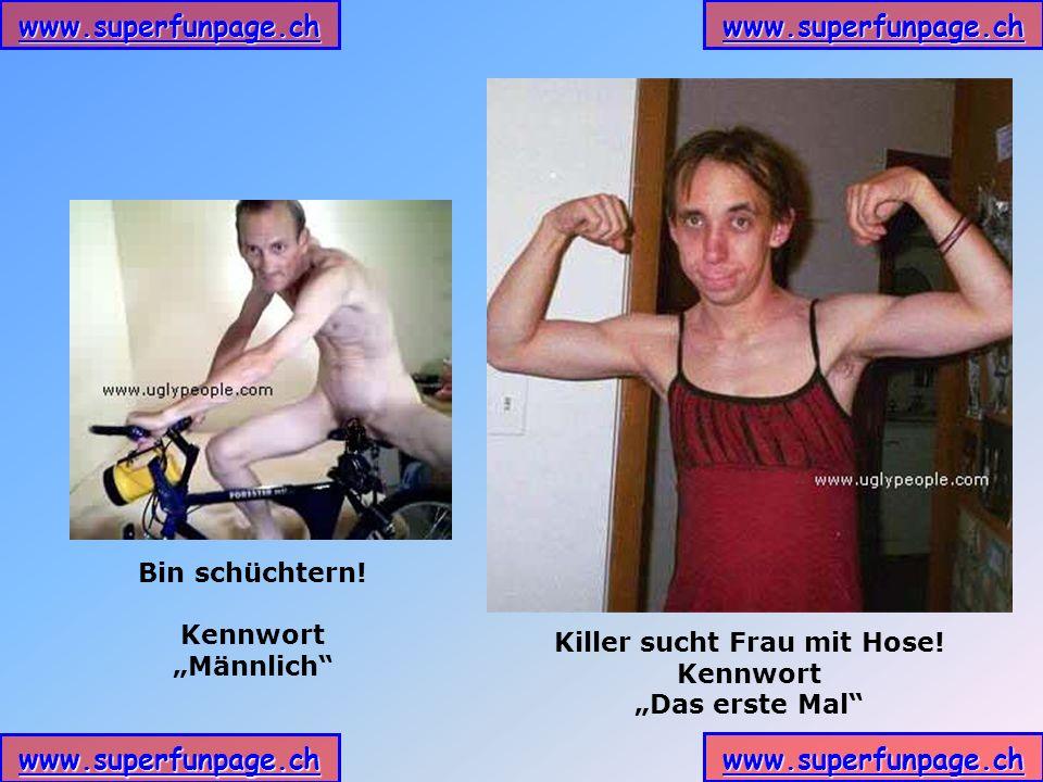 www.superfunpage.ch Bin schüchtern! Kennwort Männlich Killer sucht Frau mit Hose! Kennwort Das erste Mal