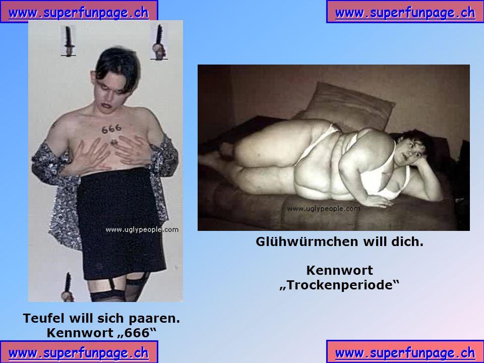 www.superfunpage.ch Glühwürmchen will dich. Kennwort Trockenperiode Teufel will sich paaren. Kennwort 666