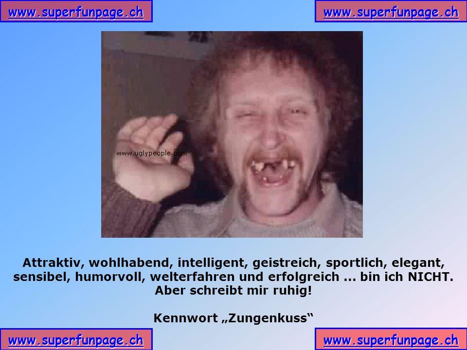 www.superfunpage.ch Attraktiv, wohlhabend, intelligent, geistreich, sportlich, elegant, sensibel, humorvoll, welterfahren und erfolgreich... bin ich N