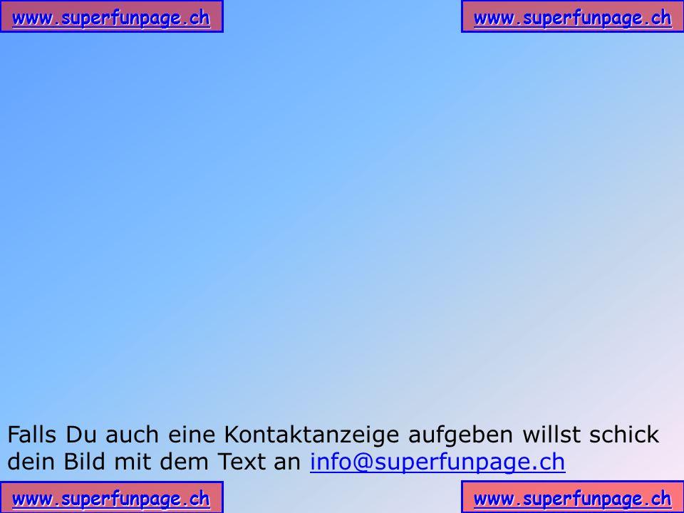 www.superfunpage.ch Falls Du auch eine Kontaktanzeige aufgeben willst schick dein Bild mit dem Text an info@superfunpage.chinfo@superfunpage.ch