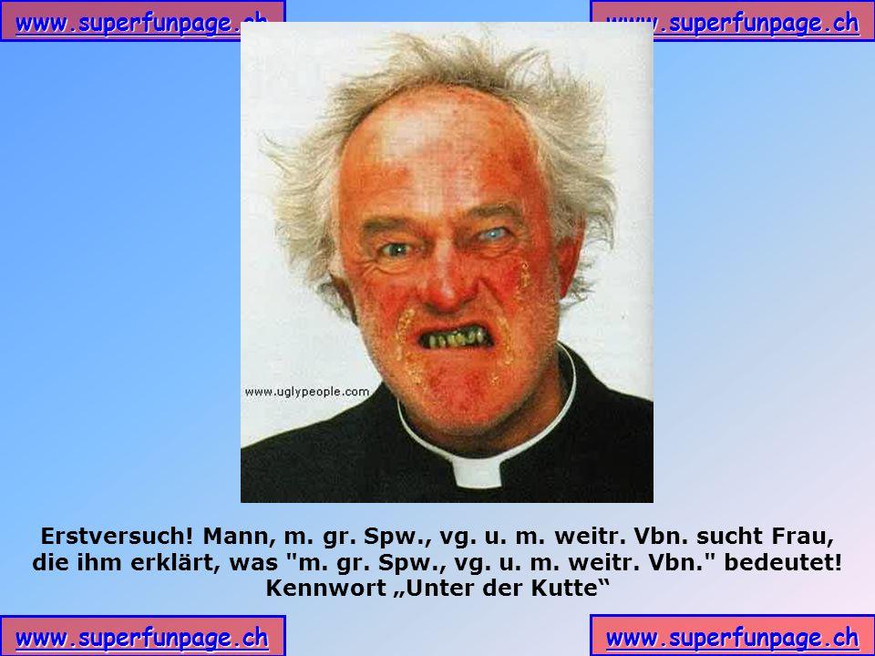 www.superfunpage.ch Erstversuch! Mann, m. gr. Spw., vg. u. m. weitr. Vbn. sucht Frau, die ihm erklärt, was