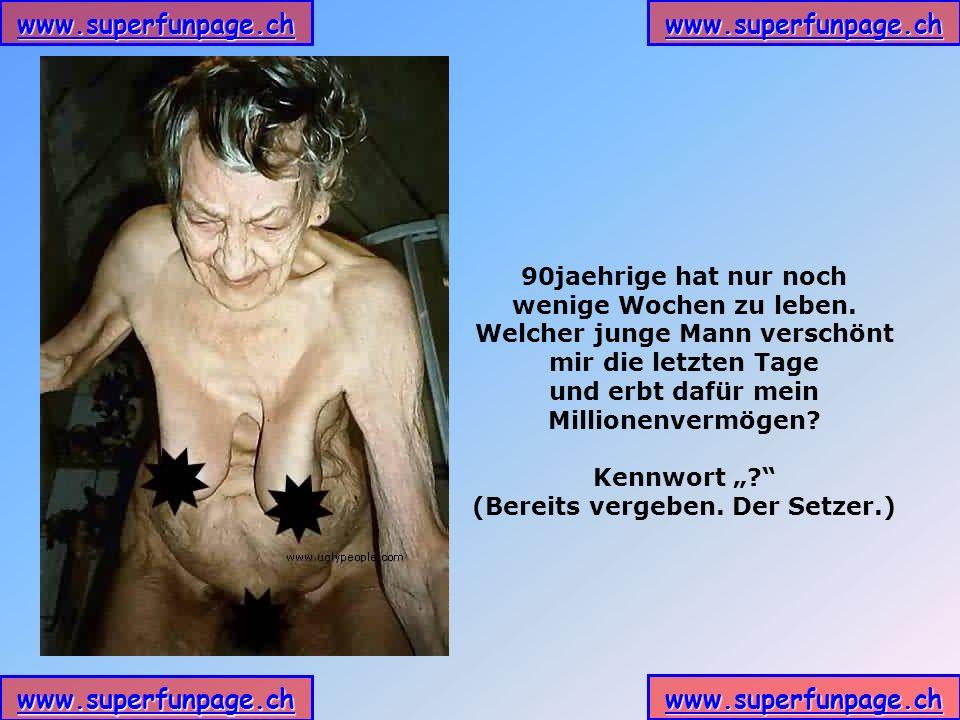 www.superfunpage.ch 90jaehrige hat nur noch wenige Wochen zu leben. Welcher junge Mann verschönt mir die letzten Tage und erbt dafür mein Millionenver