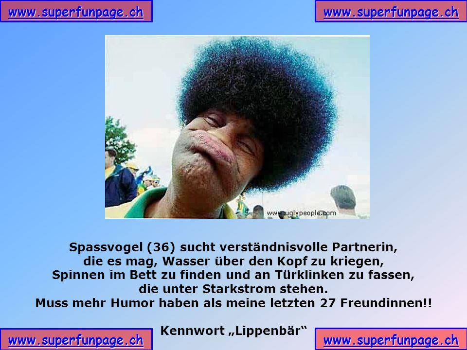 www.superfunpage.ch Spassvogel (36) sucht verständnisvolle Partnerin, die es mag, Wasser über den Kopf zu kriegen, Spinnen im Bett zu finden und an Türklinken zu fassen, die unter Starkstrom stehen.