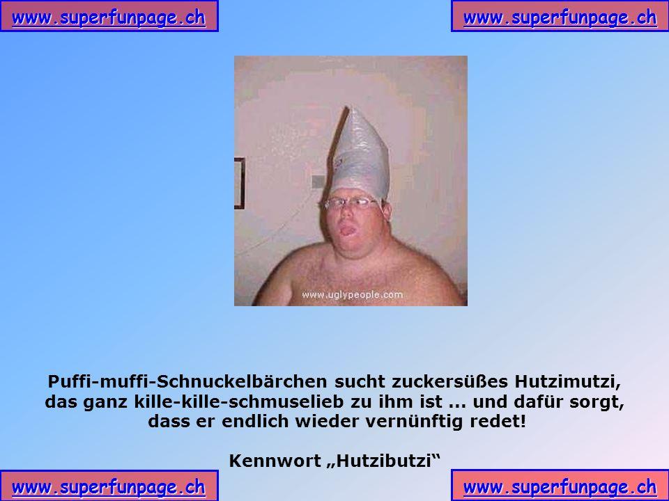 www.superfunpage.ch Puffi-muffi-Schnuckelbärchen sucht zuckersüßes Hutzimutzi, das ganz kille-kille-schmuselieb zu ihm ist... und dafür sorgt, dass er