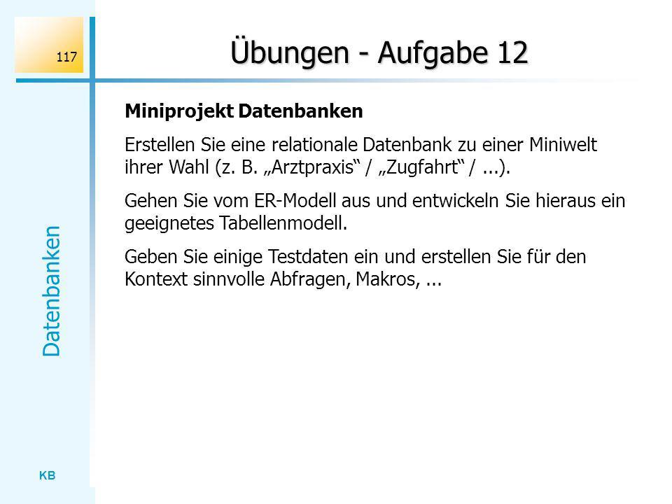 KB Datenbanken 117 Übungen - Aufgabe 12 Miniprojekt Datenbanken Erstellen Sie eine relationale Datenbank zu einer Miniwelt ihrer Wahl (z. B. Arztpraxi