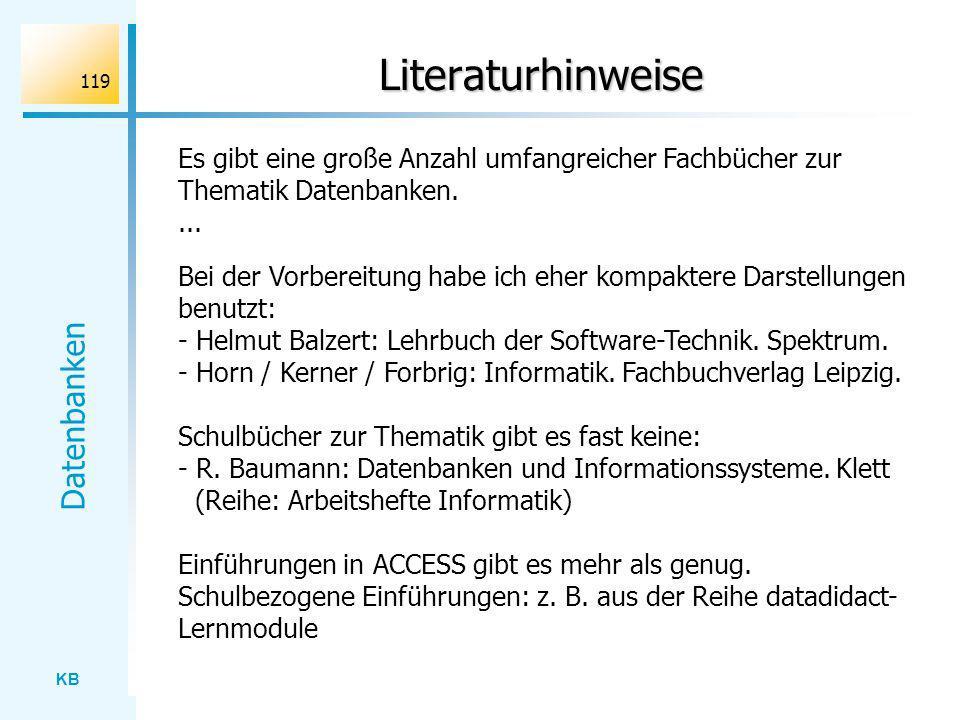 KB Datenbanken 119 Literaturhinweise Es gibt eine große Anzahl umfangreicher Fachbücher zur Thematik Datenbanken.... Bei der Vorbereitung habe ich ehe