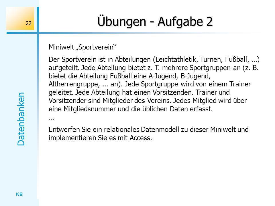 KB Datenbanken 22 Übungen - Aufgabe 2 Miniwelt Sportverein Der Sportverein ist in Abteilungen (Leichtathletik, Turnen, Fußball,...) aufgeteilt. Jede A