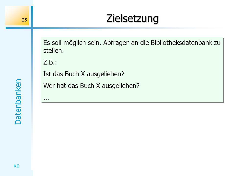 KB Datenbanken 25 Zielsetzung Es soll möglich sein, Abfragen an die Bibliotheksdatenbank zu stellen. Z.B.: Ist das Buch X ausgeliehen? Wer hat das Buc