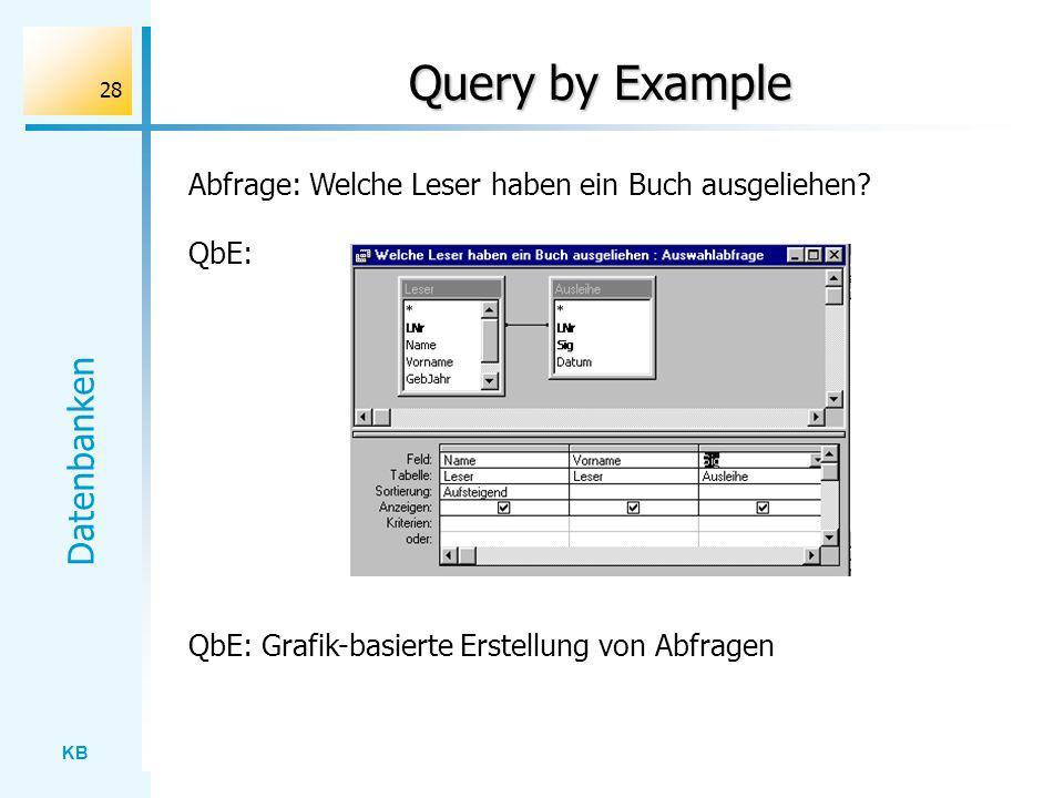 KB Datenbanken 28 Query by Example QbE: Grafik-basierte Erstellung von Abfragen Abfrage: Welche Leser haben ein Buch ausgeliehen? QbE:
