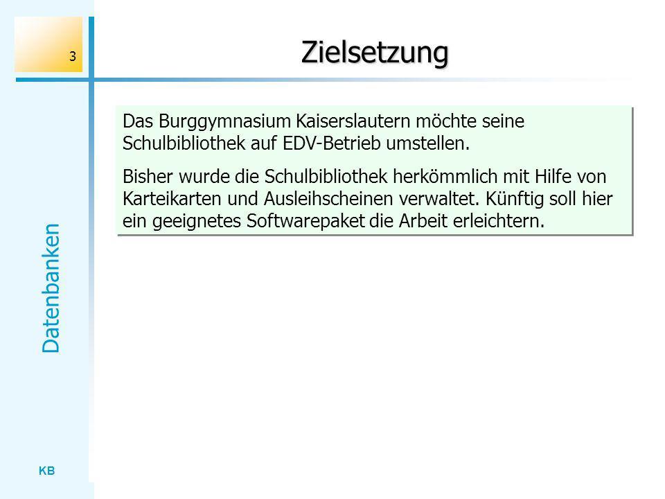 KB Datenbanken 3 Zielsetzung Das Burggymnasium Kaiserslautern möchte seine Schulbibliothek auf EDV-Betrieb umstellen. Bisher wurde die Schulbibliothek