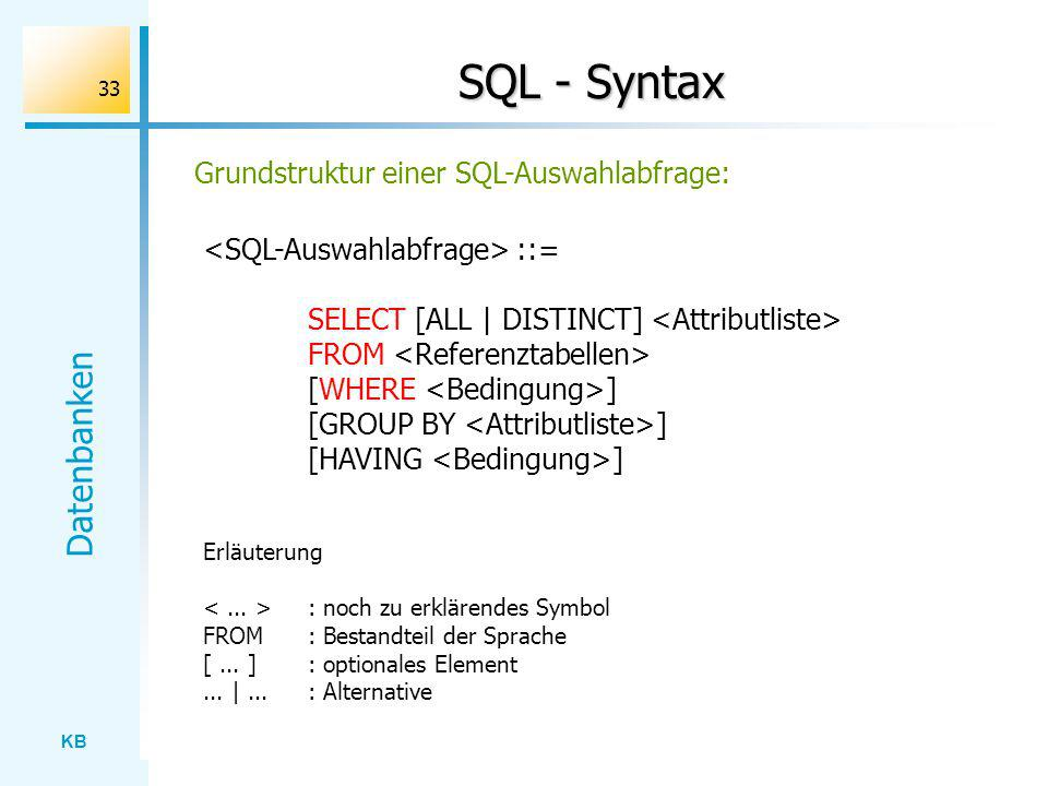 KB Datenbanken 33 SQL - Syntax ::= SELECT [ALL | DISTINCT] FROM [WHERE ] [GROUP BY ] [HAVING ] Grundstruktur einer SQL-Auswahlabfrage: Erläuterung : n