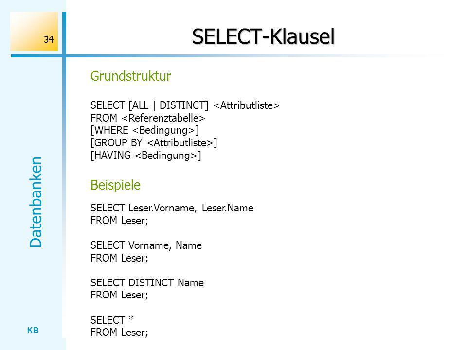 KB Datenbanken 34 SELECT-Klausel SELECT Leser.Vorname, Leser.Name FROM Leser; SELECT Vorname, Name FROM Leser; SELECT DISTINCT Name FROM Leser; SELECT