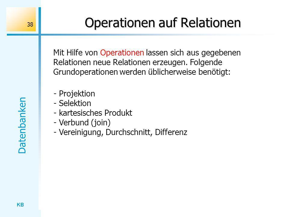 KB Datenbanken 38 Operationen auf Relationen Mit Hilfe von Operationen lassen sich aus gegebenen Relationen neue Relationen erzeugen. Folgende Grundop